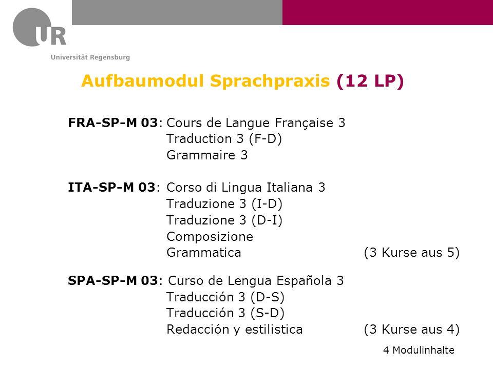 Aufbaumodul Sprachpraxis (12 LP) FRA-SP-M 03:Cours de Langue Française 3 Traduction 3 (F-D) Grammaire 3 ITA-SP-M 03: Corso di Lingua Italiana 3 Traduzione 3 (I-D) Traduzione 3 (D-I) Composizione Grammatica (3 Kurse aus 5) SPA-SP-M 03: Curso de Lengua Española 3 Traducción 3 (D-S) Traducción 3 (S-D) Redacción y estilistica (3 Kurse aus 4) 4 Modulinhalte