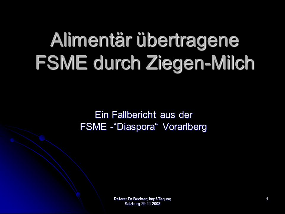 1Referat Dr.Bechter; Impf-Tagung Salzburg 29.11.2008 Alimentär übertragene FSME durch Ziegen-Milch Ein Fallbericht aus der FSME - Diaspora Vorarlberg