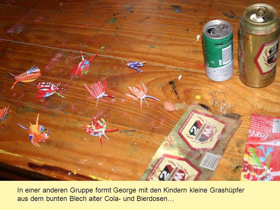 In einer anderen Gruppe formt George mit den Kindern kleine Grashüpfer aus dem bunten Blech alter Cola- und Bierdosen…