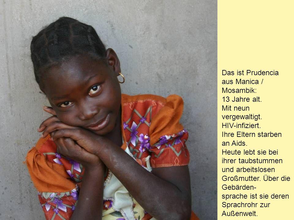 Das ist Prudencia aus Manica / Mosambik: 13 Jahre alt. Mit neun vergewaltigt. HIV-infiziert. Ihre Eltern starben an Aids. Heute lebt sie bei ihrer tau