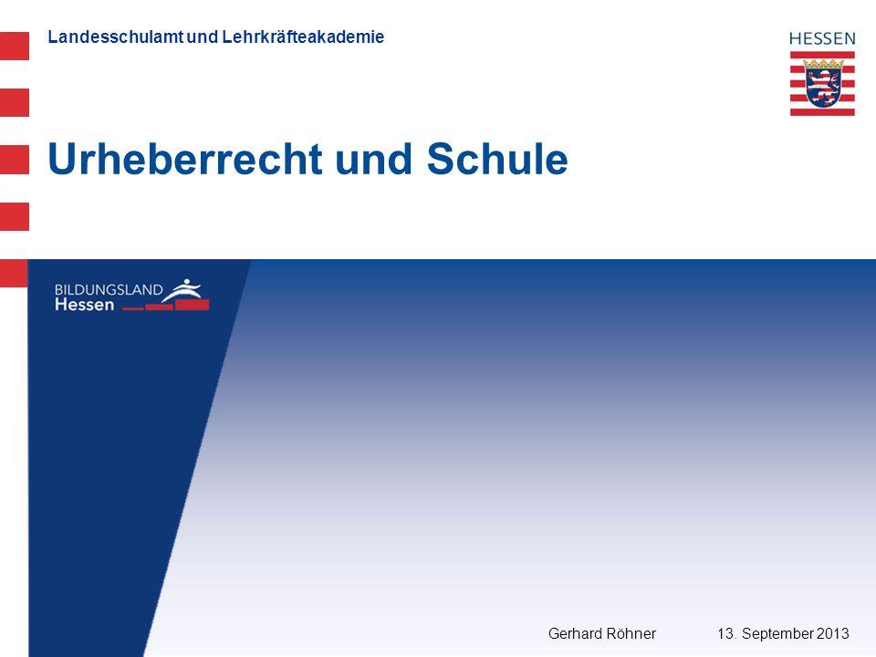 Landesschulamt und Lehrkräfteakademie Urheberrecht und Schule 13. September 2013 Gerhard Röhner