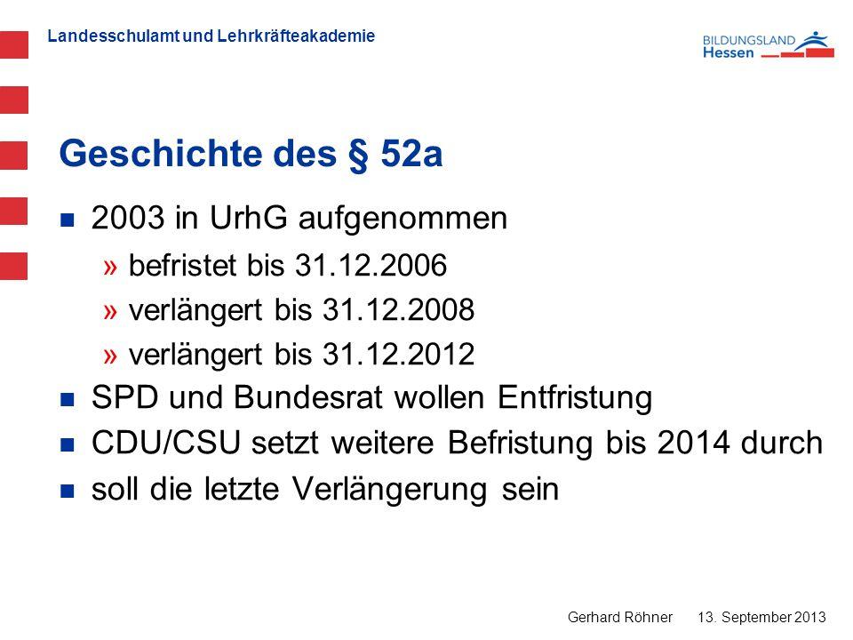 Landesschulamt und Lehrkräfteakademie Geschichte des § 52a 13. September 2013 Gerhard Röhner 2003 in UrhG aufgenommen »befristet bis 31.12.2006 »verlä