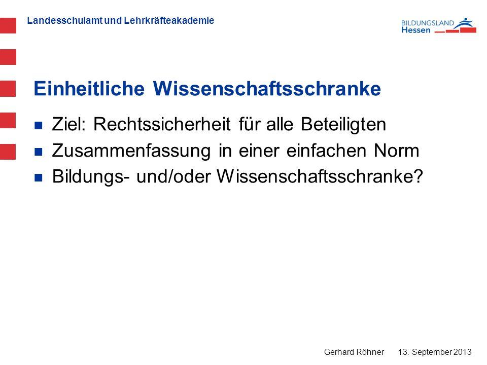 Landesschulamt und Lehrkräfteakademie Einheitliche Wissenschaftsschranke 13. September 2013 Gerhard Röhner Ziel: Rechtssicherheit für alle Beteiligten