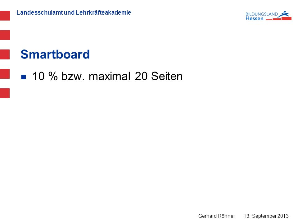 Landesschulamt und Lehrkräfteakademie Smartboard 13. September 2013 Gerhard Röhner 10 % bzw. maximal 20 Seiten