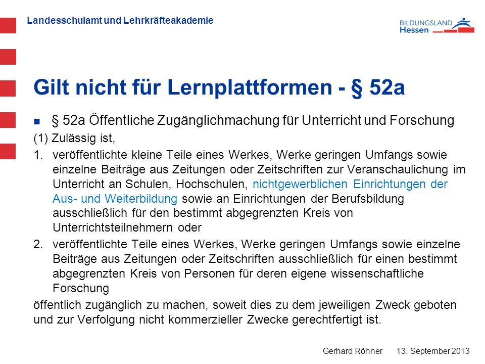 Landesschulamt und Lehrkräfteakademie Gilt nicht für Lernplattformen - § 52a 13. September 2013 Gerhard Röhner § 52a Öffentliche Zugänglichmachung für