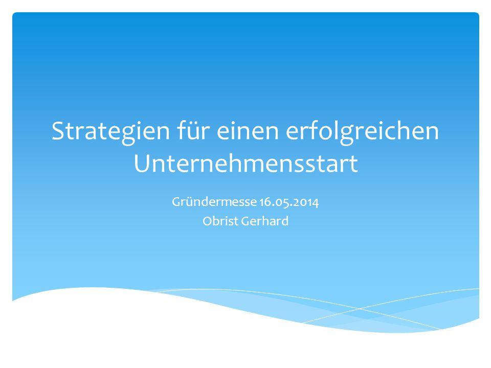 Strategien für einen erfolgreichen Unternehmensstart Gründermesse 16.05.2014 Obrist Gerhard