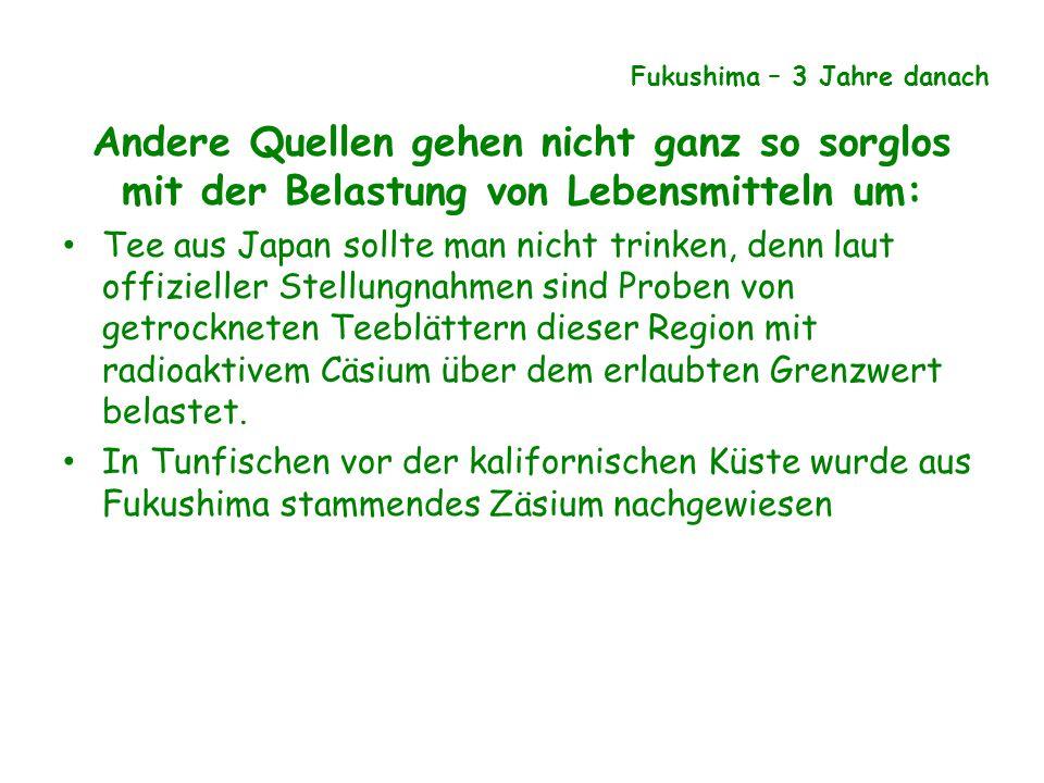 Andere Quellen gehen nicht ganz so sorglos mit der Belastung von Lebensmitteln um: Tee aus Japan sollte man nicht trinken, denn laut offizieller Stellungnahmen sind Proben von getrockneten Teeblättern dieser Region mit radioaktivem Cäsium über dem erlaubten Grenzwert belastet.