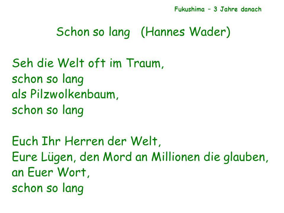 Schon so lang (Hannes Wader) Seh die Welt oft im Traum, schon so lang als Pilzwolkenbaum, schon so lang Euch Ihr Herren der Welt, Eure Lügen, den Mord an Millionen die glauben, an Euer Wort, schon so lang