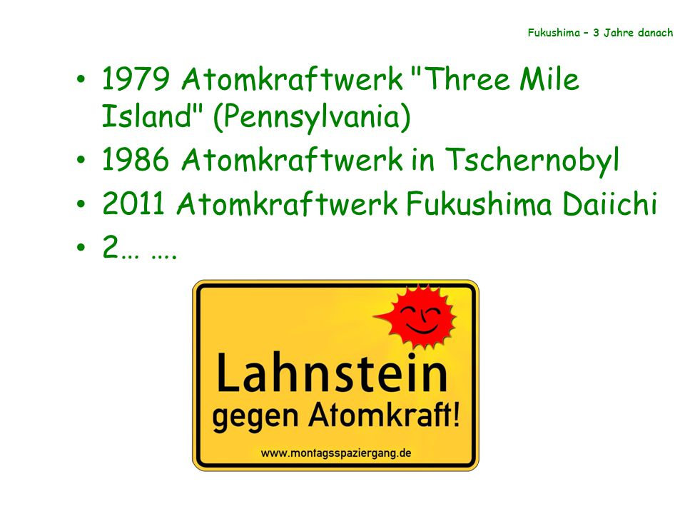 Fukushima – 3 Jahre danach 1979 Atomkraftwerk Three Mile Island (Pennsylvania) 1986 Atomkraftwerk in Tschernobyl 2011 Atomkraftwerk Fukushima Daiichi 2… ….