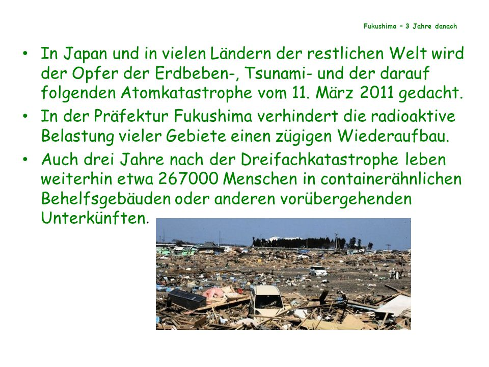 Fukushima – 3 Jahre danach In Japan und in vielen Ländern der restlichen Welt wird der Opfer der Erdbeben-, Tsunami- und der darauf folgenden Atomkatastrophe vom 11.