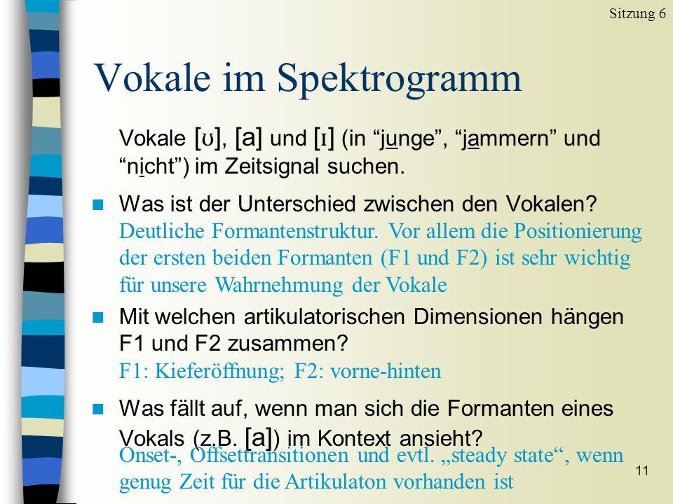 10 Vokale im Spektrogramm Sitzung 6 n stimmhafte Laute n ihre Klangcharakteristika sind primär durch die Konfiguration des Vokaltraktes bestimmt n der