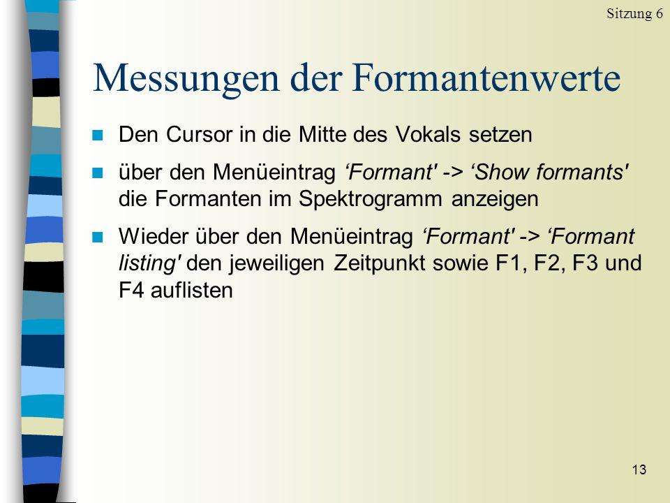12 Messungen der Formantenwerte Sitzung 6 n Den Cursor in die Mitte des schwarzen Balkens (Formanten) setzen und den Wert rechts oben im Fenster B abl