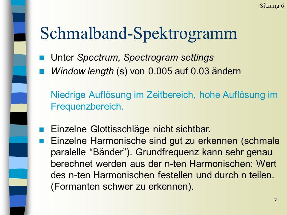 6 Breitband-Spektrogramm Sitzung 6 Hohe Auflösung im Zeitbereich, niedrige Auflösung im Frequenzbereich. n Einzelne Glottisschläge sind gut sichtbar (