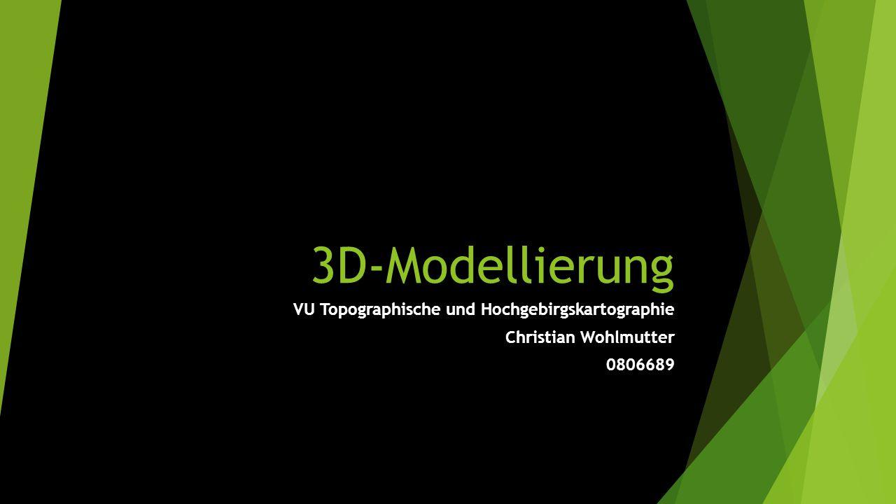 3D-Modellierung VU Topographische und Hochgebirgskartographie Christian Wohlmutter 0806689