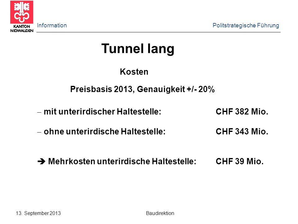 Information Politstrategische Führung 13. September 2013 Baudirektion Kosten Tunnel lang Preisbasis 2013, Genauigkeit +/- 20%  mit unterirdischer Hal