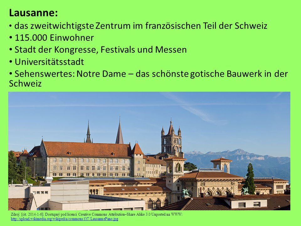 Lausanne: das zweitwichtigste Zentrum im französischen Teil der Schweiz 115.000 Einwohner Stadt der Kongresse, Festivals und Messen Universitätsstadt Sehenswertes: Notre Dame – das schönste gotische Bauwerk in der Schweiz Zdroj: [cit.