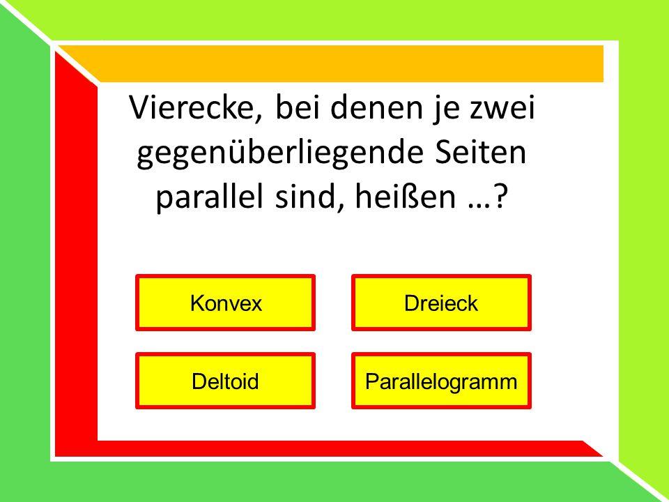 Vierecke, bei denen je zwei gegenüberliegende Seiten parallel sind, heißen …? KonvexDreieck DeltoidParallelogramm