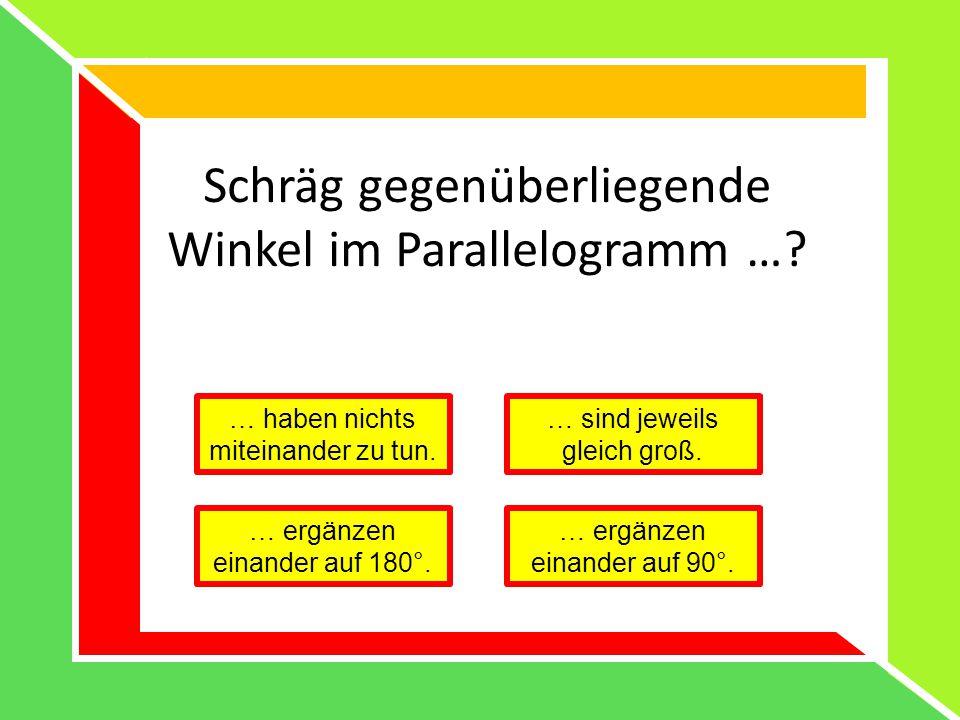 Schräg gegenüberliegende Winkel im Parallelogramm …? … haben nichts miteinander zu tun. … sind jeweils gleich groß. … ergänzen einander auf 180°. … er