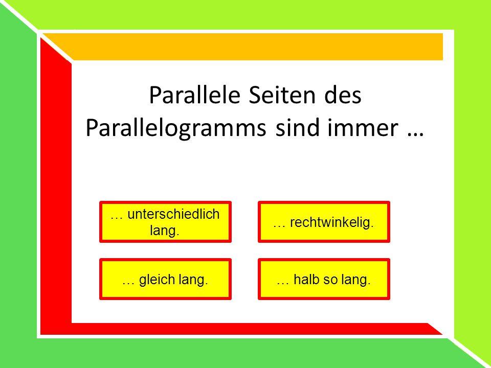 Parallele Seiten des Parallelogramms sind immer … … unterschiedlich lang. … rechtwinkelig. … gleich lang.… halb so lang.