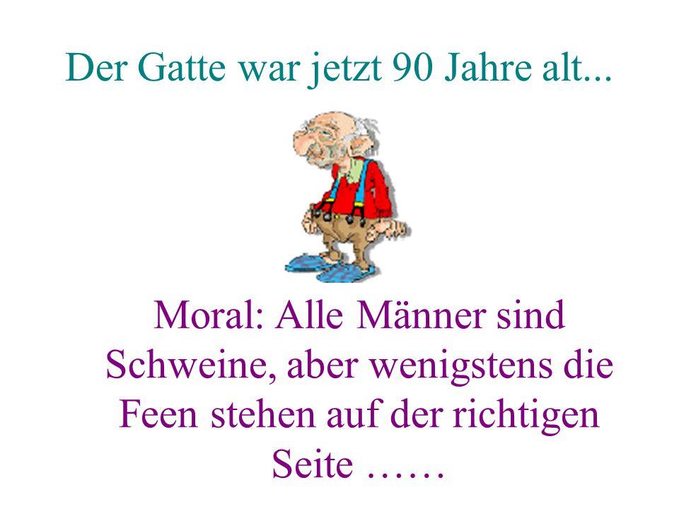 Der Gatte war jetzt 90 Jahre alt... Moral: Alle Männer sind Schweine, aber wenigstens die Feen stehen auf der richtigen Seite ……