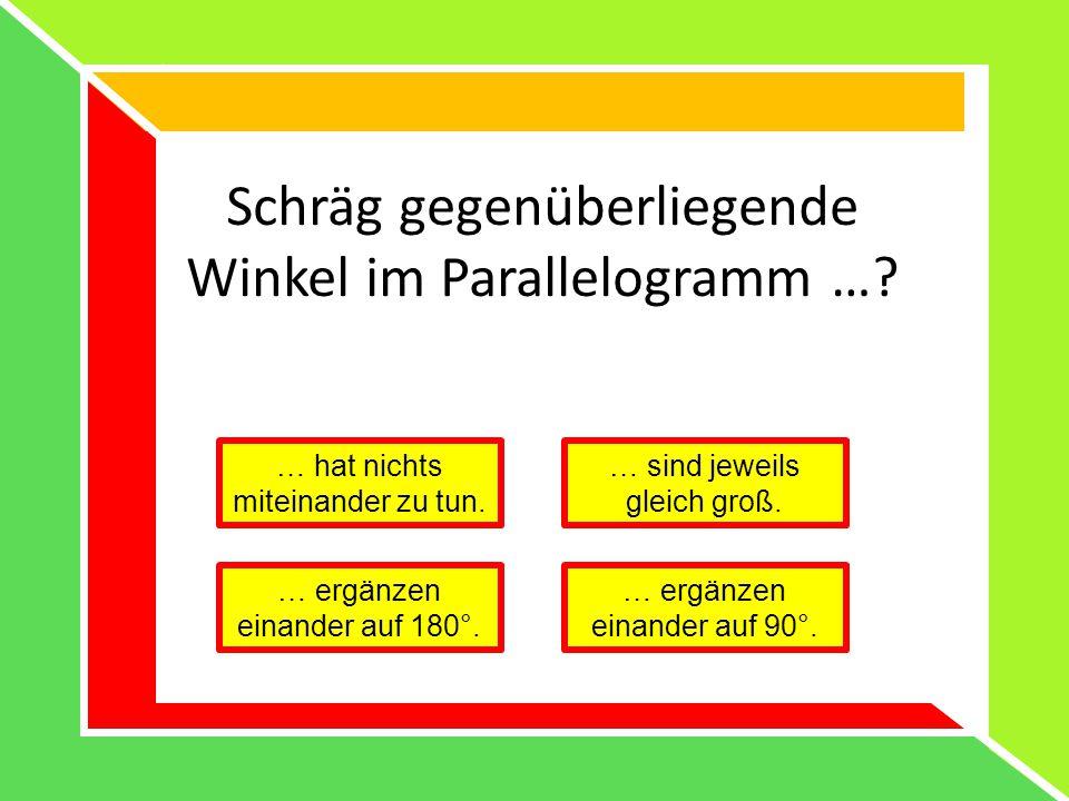 Schräg gegenüberliegende Winkel im Parallelogramm …? … hat nichts miteinander zu tun. … sind jeweils gleich groß. … ergänzen einander auf 180°. … ergä