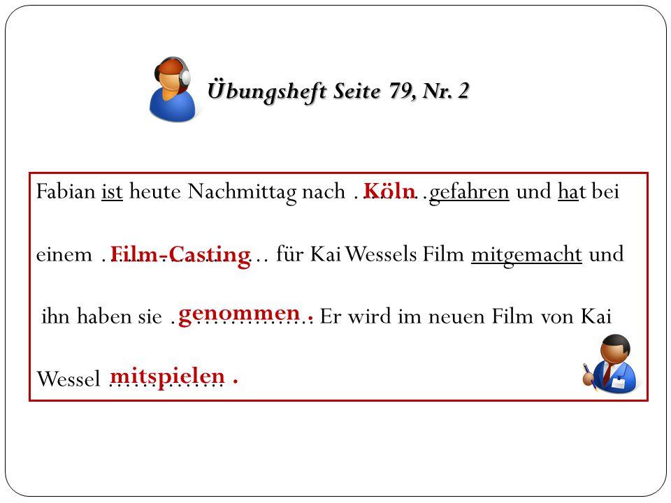 Übungsheft Seite 79, Nr. 2 Fabian ist heute Nachmittag nach ………gefahren und hat bei einem ……………….. für Kai Wessels Film mitgemacht und ihn haben sie …