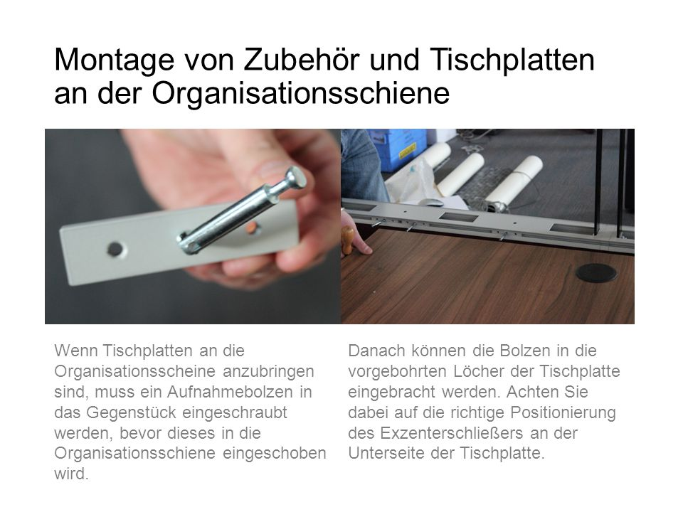 Montage von Zubehör und Tischplatten an der Organisationsschiene Wenn Tischplatten an die Organisationsscheine anzubringen sind, muss ein Aufnahmebolz
