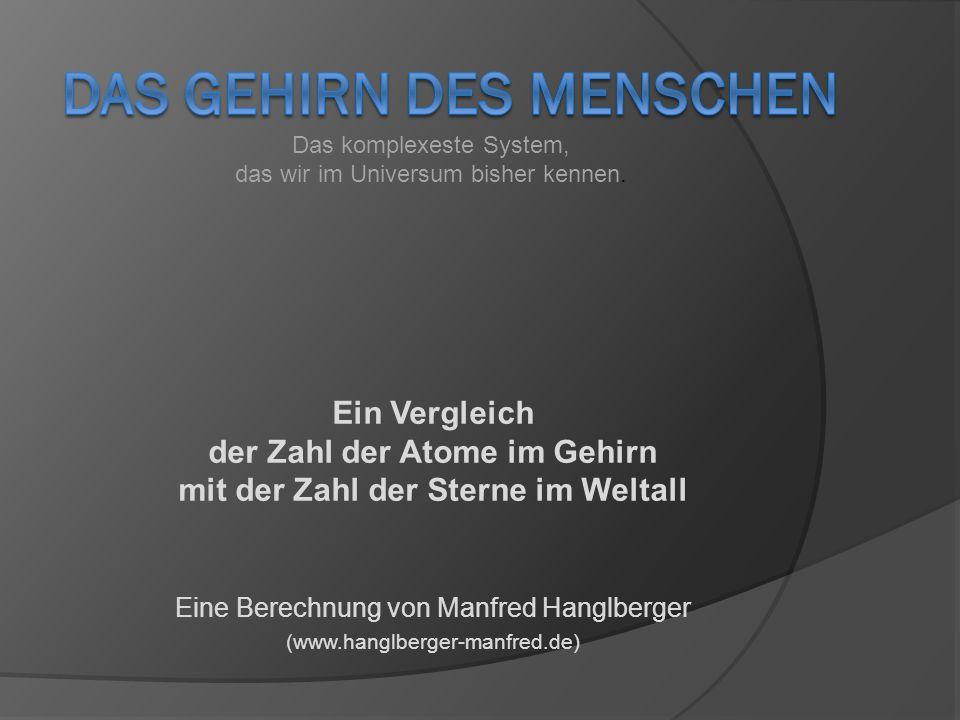 Ein Vergleich der Zahl der Atome im Gehirn mit der Zahl der Sterne im Weltall Eine Berechnung von Manfred Hanglberger (www.hanglberger-manfred.de) Das