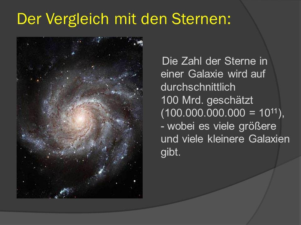 Der Vergleich mit den Sternen: Die Zahl der Sterne in einer Galaxie wird auf durchschnittlich 100 Mrd. geschätzt (100.000.000.000 = 10 11 ), - wobei e