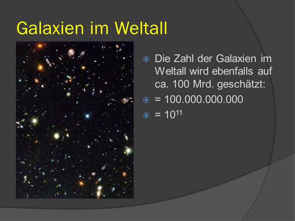 Galaxien im Weltall  Die Zahl der Galaxien im Weltall wird ebenfalls auf ca. 100 Mrd. geschätzt:  = 100.000.000.000  = 10 11