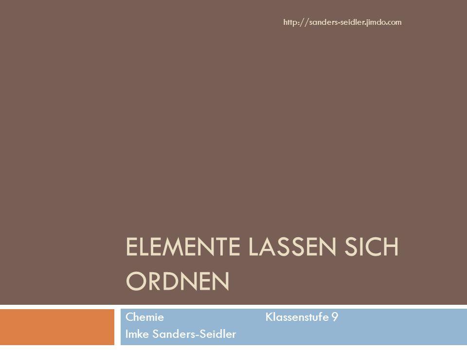 ELEMENTE LASSEN SICH ORDNEN Chemie Klassenstufe 9 Imke Sanders-Seidler http://sanders-seidler.jimdo.com