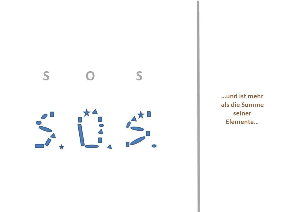 …und ist mehr als die Summe seiner Elemente… SOS