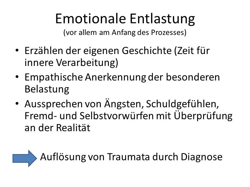 Emotionale Entlastung (vor allem am Anfang des Prozesses) Erzählen der eigenen Geschichte (Zeit für innere Verarbeitung) Empathische Anerkennung der besonderen Belastung Aussprechen von Ängsten, Schuldgefühlen, Fremd- und Selbstvorwürfen mit Überprüfung an der Realität Auflösung von Traumata durch Diagnose