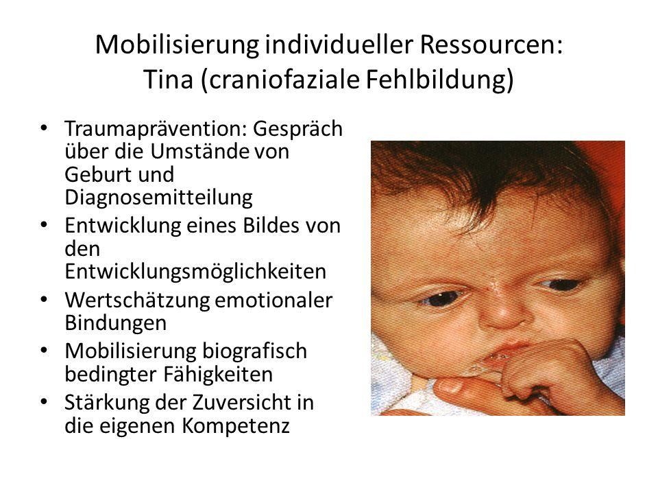 Mobilisierung individueller Ressourcen: Tina (craniofaziale Fehlbildung) Traumaprävention: Gespräch über die Umstände von Geburt und Diagnosemitteilung Entwicklung eines Bildes von den Entwicklungsmöglichkeiten Wertschätzung emotionaler Bindungen Mobilisierung biografisch bedingter Fähigkeiten Stärkung der Zuversicht in die eigenen Kompetenz