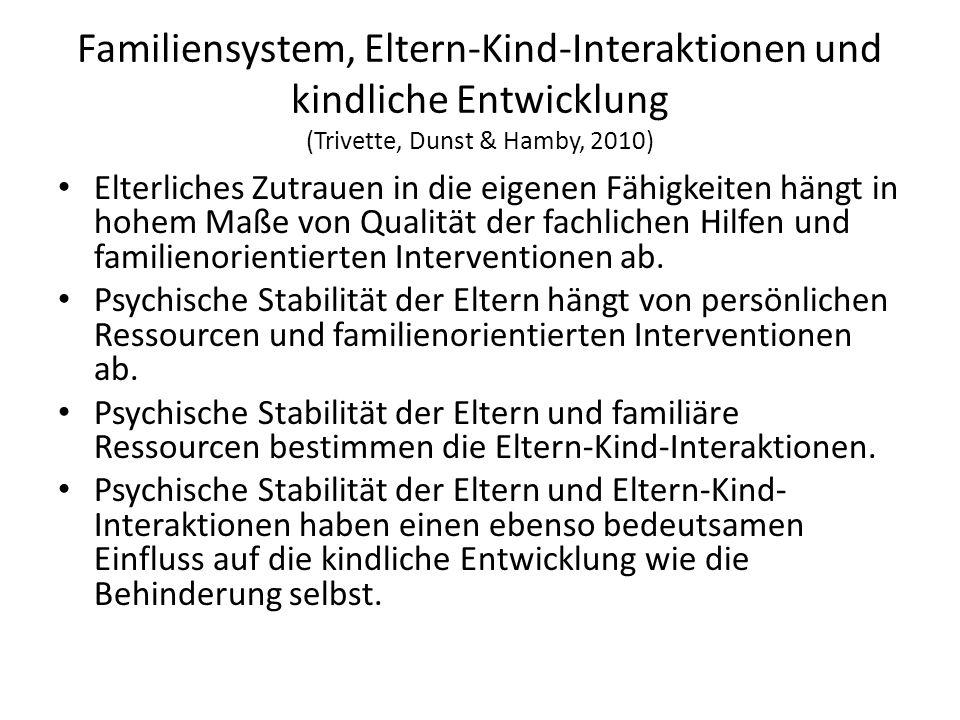 Familiensystem, Eltern-Kind-Interaktionen und kindliche Entwicklung (Trivette, Dunst & Hamby, 2010) Elterliches Zutrauen in die eigenen Fähigkeiten hängt in hohem Maße von Qualität der fachlichen Hilfen und familienorientierten Interventionen ab.