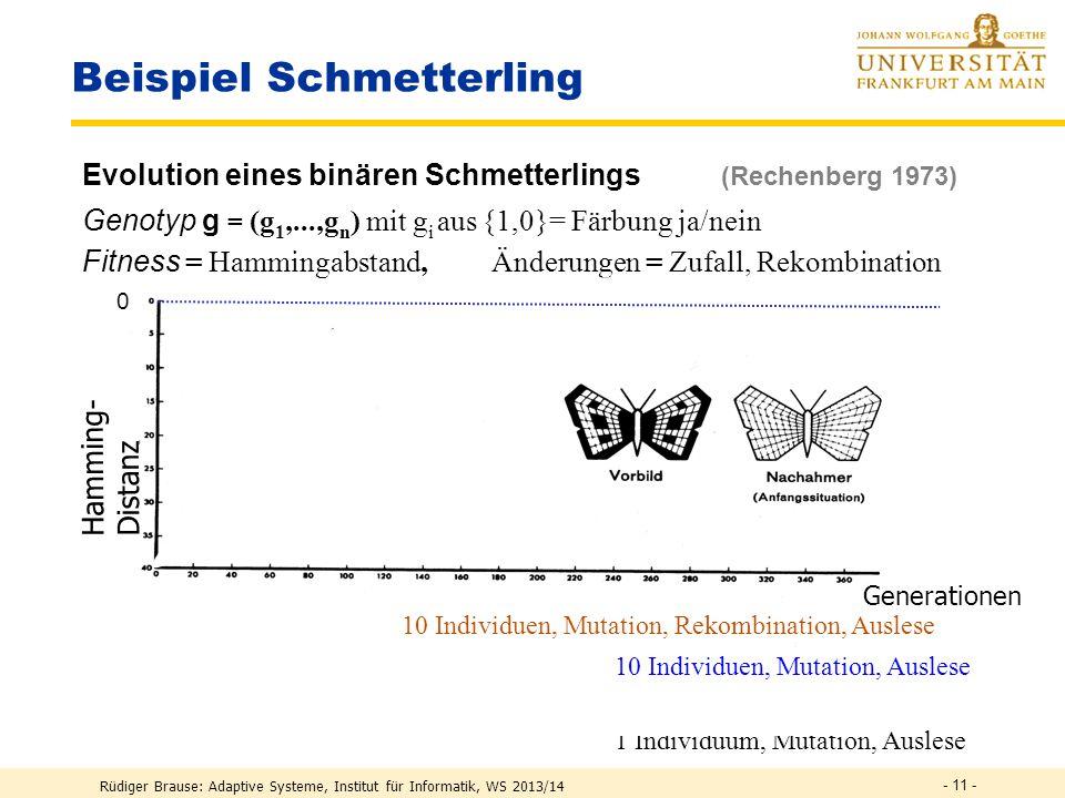 Rüdiger Brause: Adaptive Systeme, Institut für Informatik, WS 2013/14 - 10 - Vermehren mit Veränderungen PROCEDURE GenOperation (G:ARRAY OF TUPEL); BEGIN FOR k:=1 TO S DO i := Random(1,M); j := Random(1,M); mutate (G,i,j);(* Mutation bei G(i) an Stelle j *) END FOR k:=1 TO S DO i := Random(1,M); j := Random(1,M); cross_over (G,i,j); (* Überkreuzung von G(i) und G(j) *) END END GenOperation;