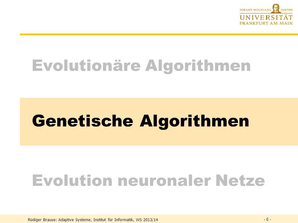 Rüdiger Brause: Adaptive Systeme, Institut für Informatik, WS 2013/14 - 5 - Evolutionäre Algorithmen: Beispiel Versuchsaufbau Rohrkrümmung (Rechenberg 1973) Parameter g = (g 1,...,g n ) mit g i = (R i,  i  Polarkoordinaten der Stützstellen Ziel = Durchflußmenge/Zeit, Änderungen = normalvert.