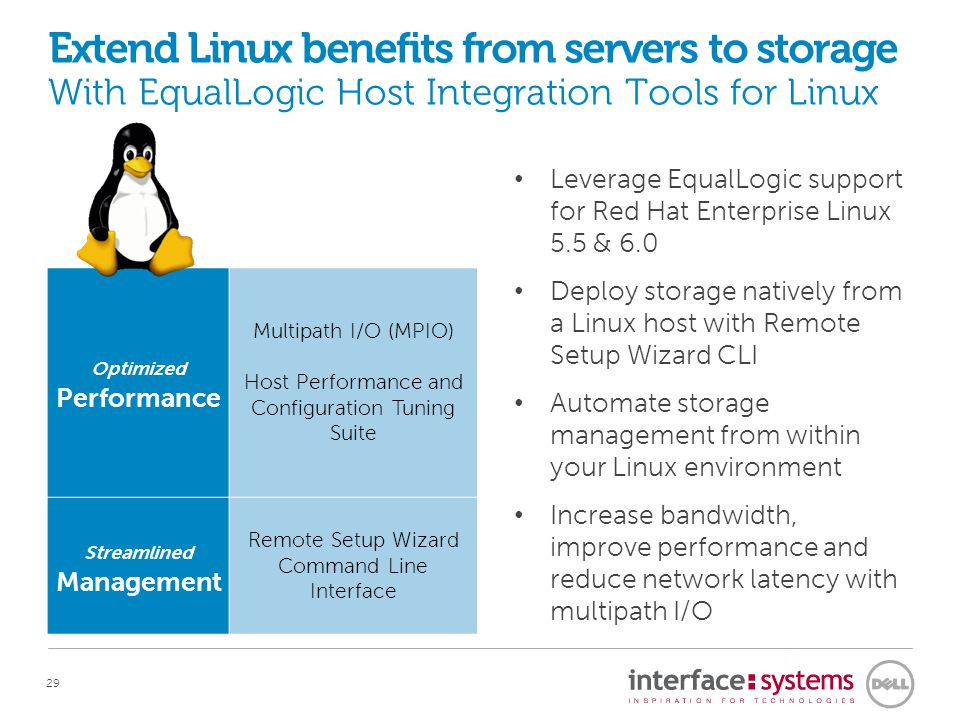 29 Extend Linux benefits from servers to storage With EqualLogic Host Integration Tools for Linux Optimized Performance Multipath I/O (MPIO) Host Performance and Configuration Tuning Suite Streamlined Management Remote Setup Wizard Command Line Interface Leverage EqualLogic support for Red Hat Enterprise Linux 5.5 & 6.0 Deploy storage natively from a Linux host with Remote Setup Wizard CLI Automate storage management from within your Linux environment Increase bandwidth, improve performance and reduce network latency with multipath I/O