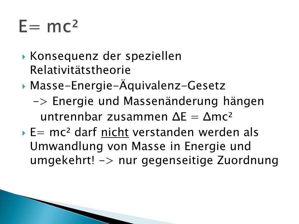  Konsequenz der speziellen Relativitätstheorie  Masse-Energie-Äquivalenz-Gesetz -> Energie und Massenänderung hängen untrennbar zusammen ΔE = Δmc² 