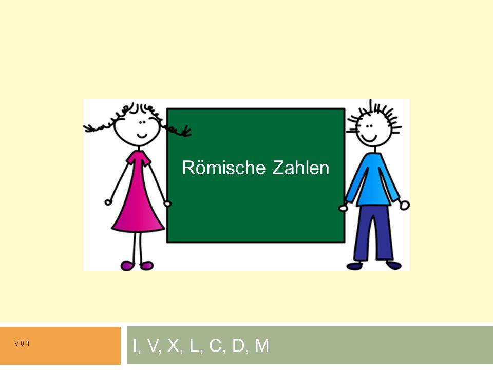 I, V, X, L, C, D, M V 0.1 Grundrechenarten Römische Zahlen