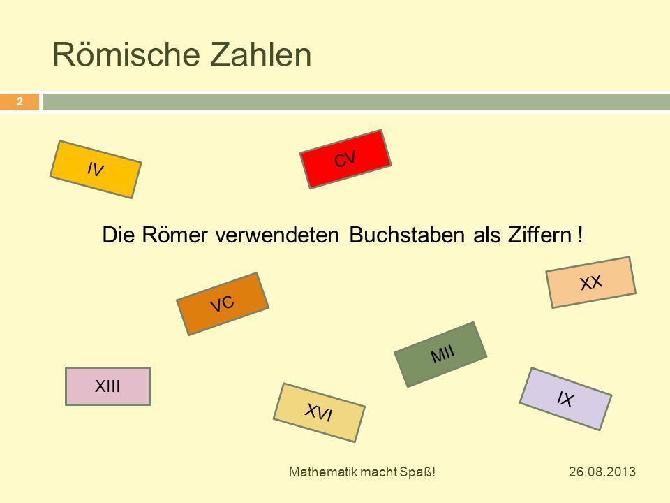 Die Römer verwendeten Buchstaben als Ziffern ! XIII XVI XX MII VC CV IV IX 26.08.2013 2 Mathematik macht Spaß!