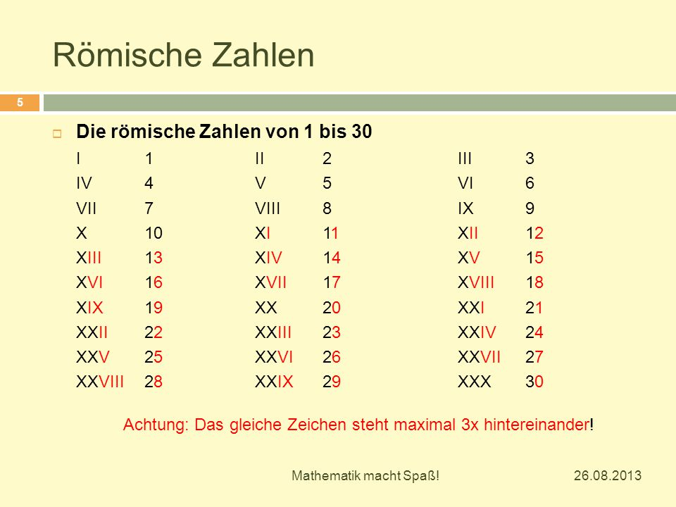 Römische Zahlen 26.08.2013 Mathematik macht Spaß! 5  Die römische Zahlen von 1 bis 30 I1II2III3 IV4V5VI6 VII7VIII8IX9 X10XI11XII12 XIII13XIV14XV15 XV