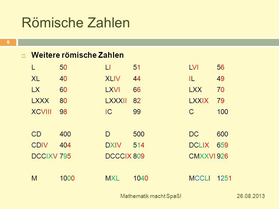 Römische Zahlen 26.08.2013 Mathematik macht Spaß! 6  Weitere römische Zahlen L50LI51LVI56 XL40XLIV44IL49 LX60LXVI66LXX70 LXXX80LXXXII82LXXIX79 XCVIII