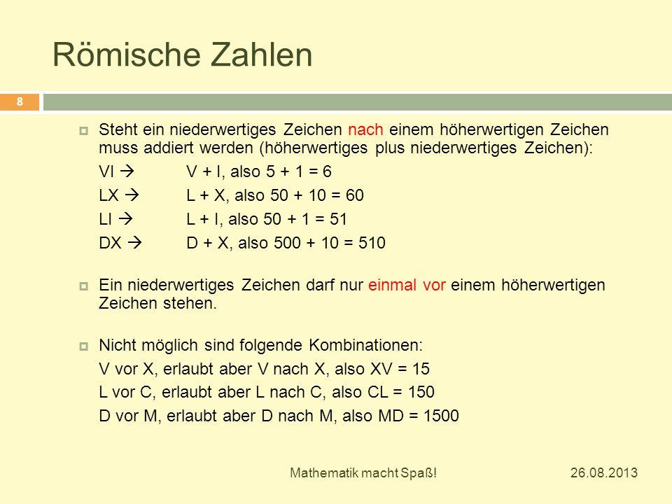 Römische Zahlen 26.08.2013 Mathematik macht Spaß! 8  Steht ein niederwertiges Zeichen nach einem höherwertigen Zeichen muss addiert werden (höherwert