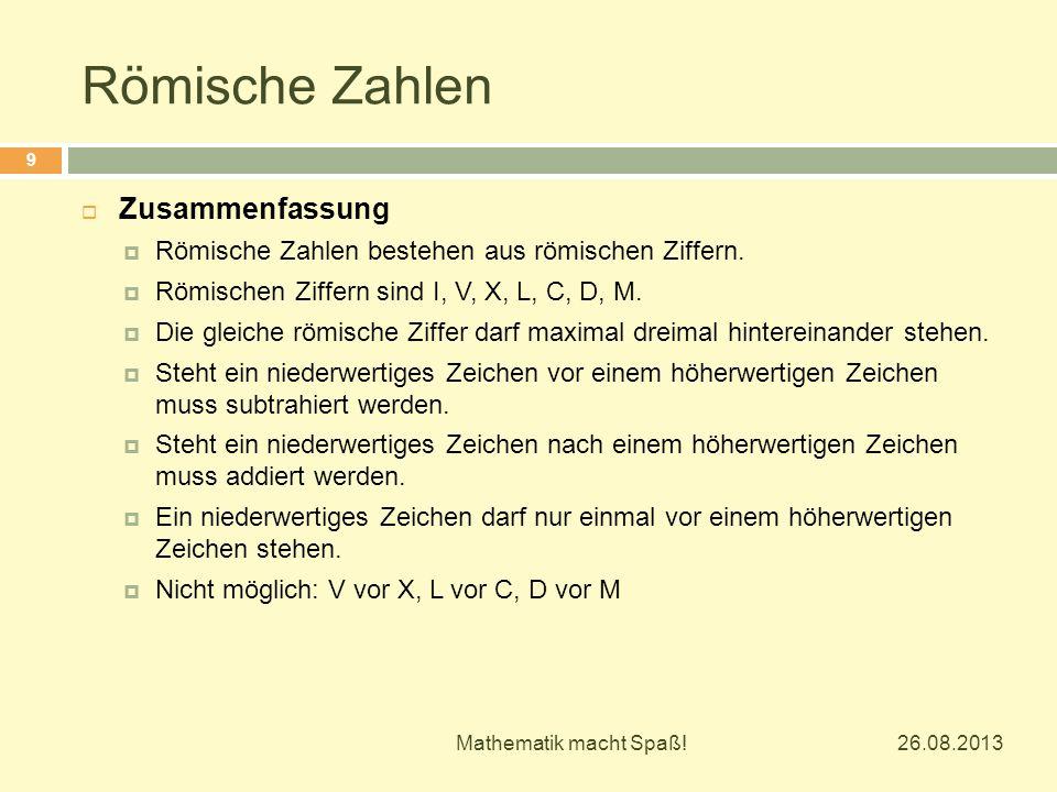 Römische Zahlen 26.08.2013 Mathematik macht Spaß! 9  Zusammenfassung  Römische Zahlen bestehen aus römischen Ziffern.  Römischen Ziffern sind I, V,