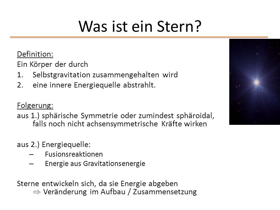 Was ist ein Stern? Definition: Ein Körper der durch 1.Selbstgravitation zusammengehalten wird 2.eine innere Energiequelle abstrahlt. Folgerung: aus 1.