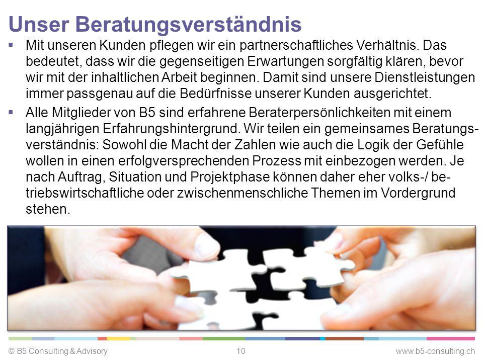 © B5 Consulting & Advisory10 www.b5-consulting.ch Unser Beratungsverständnis  Mit unseren Kunden pflegen wir ein partnerschaftliches Verhältnis.