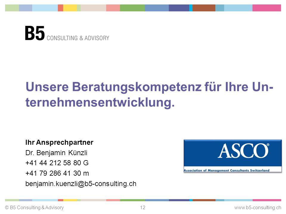 © B5 Consulting & Advisory12 www.b5-consulting.ch Unsere Beratungskompetenz für Ihre Un- ternehmensentwicklung.