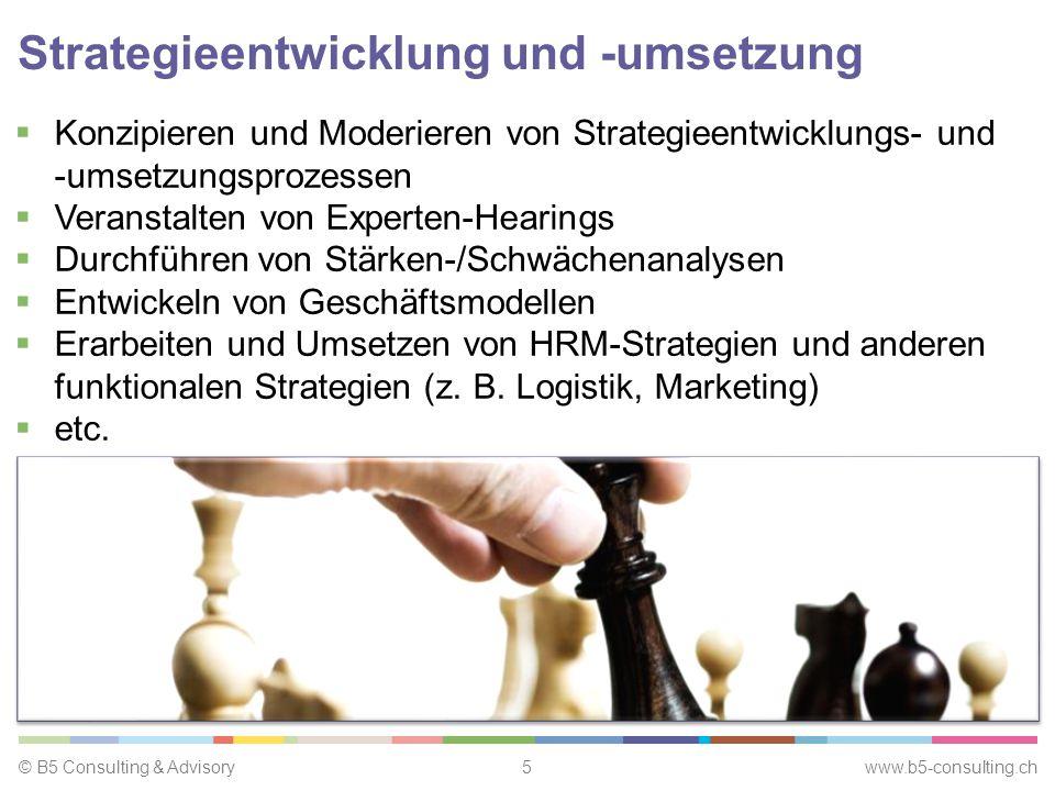 © B5 Consulting & Advisory5 www.b5-consulting.ch Strategieentwicklung und -umsetzung  Konzipieren und Moderieren von Strategieentwicklungs- und -umsetzungsprozessen  Veranstalten von Experten-Hearings  Durchführen von Stärken-/Schwächenanalysen  Entwickeln von Geschäftsmodellen  Erarbeiten und Umsetzen von HRM-Strategien und anderen funktionalen Strategien (z.