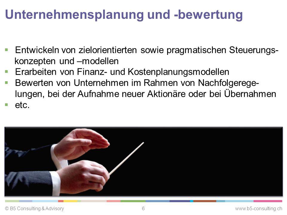 © B5 Consulting & Advisory6 www.b5-consulting.ch Unternehmensplanung und -bewertung  Entwickeln von zielorientierten sowie pragmatischen Steuerungs- konzepten und –modellen  Erarbeiten von Finanz- und Kostenplanungsmodellen  Bewerten von Unternehmen im Rahmen von Nachfolgerege- lungen, bei der Aufnahme neuer Aktionäre oder bei Übernahmen  etc.